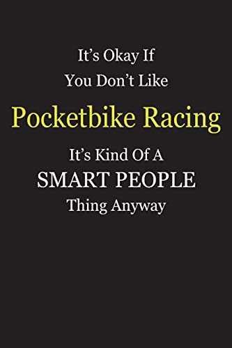 It\'s Okay If You Don\'t Like  Pocketbike Racing  It\'s Kind Of A Smart People Thing Anyway: Blank Lined Notebook Journal Gift Idea