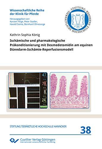 Ischämische und pharmakologische Präkonditionierung mit Dexmedetomidin am equinen Dünndarm-Ischämie-Reperfusionsmodell (Wissenschaftliche Reihe der Klinik für Pferde)