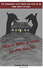 Death Was Living In My House: My Experience With Death and How to Be Free From Its Hold
