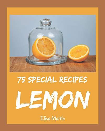 75 Special Lemon Recipes: Explore Lemon Cookbook NOW!