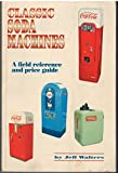 Classic Soda Machines, A Field Reference and Price Guide