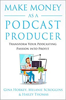 Make Money As A Podcast Producer: Transform Your Podcasting Passion Into Profit (Make Money From Home Book 10) by [Gina Horkey, Melanie Scroggins, Hailey Thomas, Sally Miller]