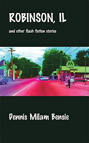 Robinson, IL and Other Flash Fiction Stories by [Dennis Milam Bensie]