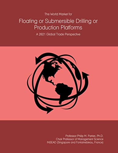The World Market for Floating or Submersible Drilling or Production Platforms: A 2021 Global Trade Perspective