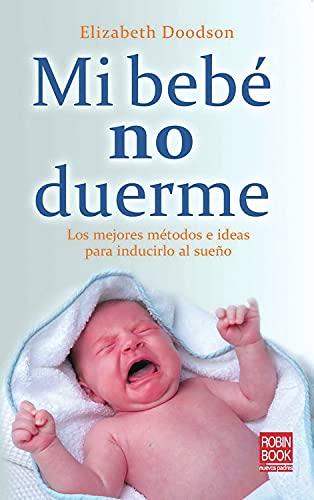 Mi bebé no duerme: Conozca los métodos más efectivos para enseñar a dormir a sus bebé: Los Mejores Métodos E Ideas Para Inducirlo Al Sueño (Bebe/nuevos Padres)