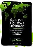O Guia para Riqueza e Liberdade : A Saga de um Nômade Digital, Empreendendo na Internet (Portuguese...