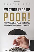 Everyone Ends Up Poor!: Why Financial Planning Is All Backwards And How To Fix It