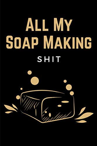 All My Soap Making Shit: Soap Making Recipe Log Book, Soapmakers Journal Planner & Soaper's Notebook Logbook for Writing & Recording Your Homemade Soap Maker Projects - Gift for Soapmakers Adults
