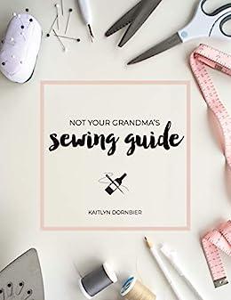 Not Your Grandma's Sewing Guide by [Kaitlyn Dornbier]