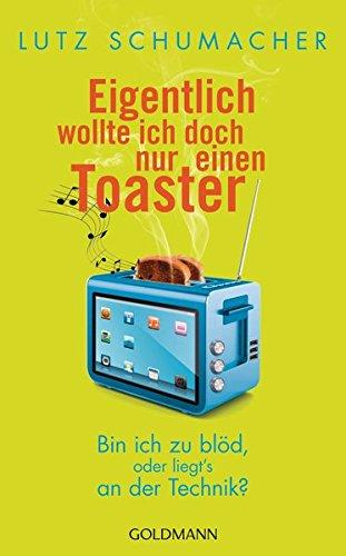 Eigentlich wollte ich doch nur einen Toaster: Bin ich zu blöd, oder liegt's an der Technik?