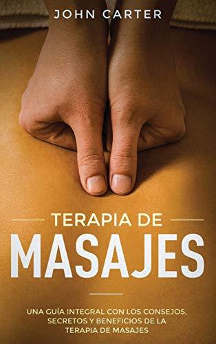 TERAPIA DE MASAJES: Una Guía Integral con los Consejos, Secretos y Beneficios de la Terapia de Masajes (Massage Therapy Spanish Version) (2) (Relajacion)