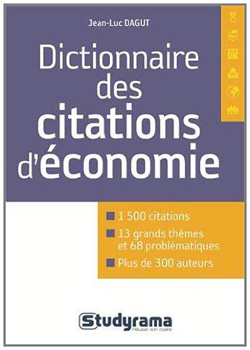 Dictionnaire des citations d'économie (Concours études supérieures: 1500 citations 13 grands thèmes et 68 problématiques plus de 300 auteurs)