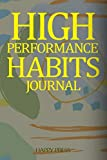 High Performance Habits Journal: Cultivate Your Success By Our Personal Blueprints For High Performance Habits And Happiness