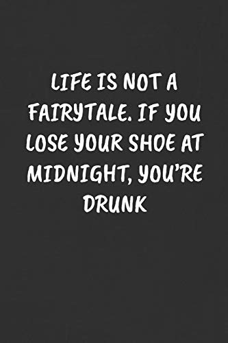 LIFE IS NOT A FAIRYTALE. IF YOU LOSE YOUR SHOE AT MIDNIGHT, YOU'RE DRUNK: Sarcastic Humor Blank Lined Journal - Funny Black Cover Gift Notebook