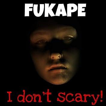 I Don't scary!