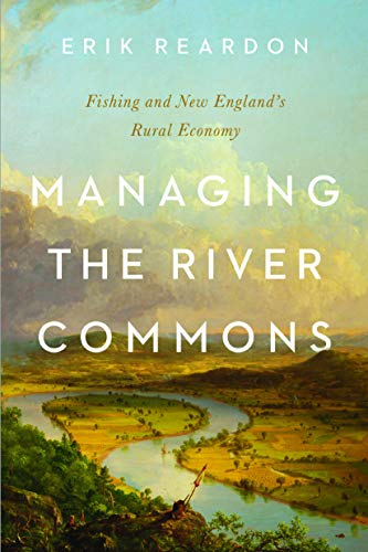 Managing the River Commons: Fishing and New England's Rural Economy (Environmental History of the Northeast)