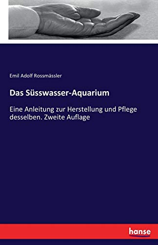 Das Süsswasser-Aquarium: Eine Anleitung zur Herstellung und Pflege desselben. Zweite Auflage