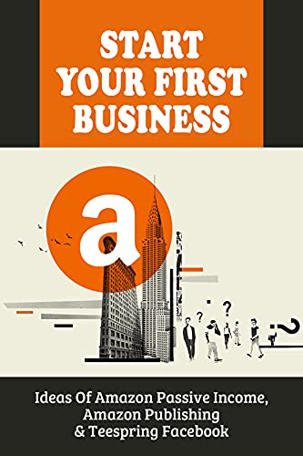 Start Your First Business: Ideas Of Amazon Passive Income, Amazon Publishing & Teespring Facebook: Make Sure That Your Tshirts Will Be Best Sellers (English Edition)