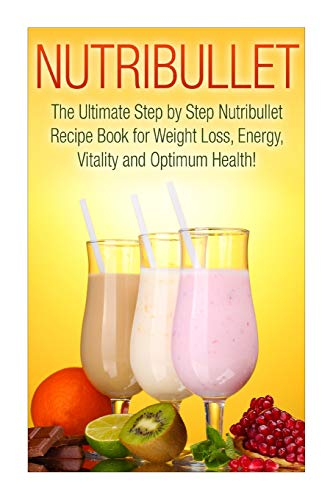 Nutribullet: The Ultimate Step by Step NutriBullet Recipe Book for Weight Loss, Energy, Vitality and