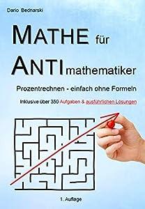 Prozentrechnen ohne Formeln Mathe wird verständlich mit einem zusammenhängenden Text einfach erklärt inklusive über 350 Aufgaben und ausführlichen Lösungen Mathe für Eltern, Schüler/innen, Azubis, ... logisch und strukturiert aufgebaut
