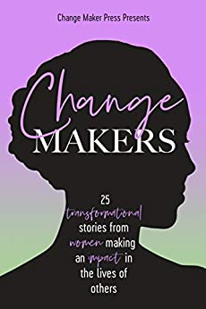 Change Makers : 25 Transformational Stories From Women Making An Impact In The Lives Of Others by [Emma Hamlin, Jacqui Bishell, Damyanti Bilimoria, Catharine Boon, Fiona Brown, Claudia Callisto, Cherry Chang, Krystin Culliver, Tanya Davis, Alexandra Egan]