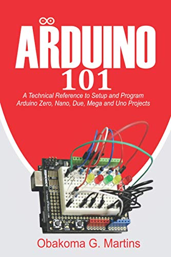 Arduino 101: A Technical Reference to Setup and Program Arduino Zero, Nano, Due, Mega and Uno Projects