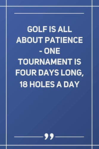 Golf Is All About Patience - One Tournament Is Four Days Long, 18 Holes A Day: Blank Lined Notebook |...