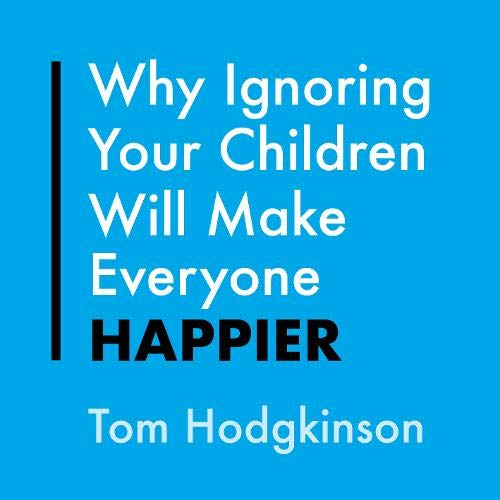 Why Ignoring Your Children Will Make Everyone Happier cover art
