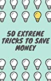50 Extreme Tricks to Save Money: (earn money, save money, invest, trading, money maker, bank, bitcoin, commodities, stocks, forex)