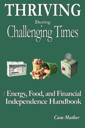 Thriving During Challenging Times: The Energy, Food and Financial Independence Handbook by...