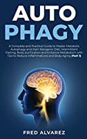 Autophagy: A Complete and Practical Guide to Master Metabolic Autophagy and Start Ketogenic Diet, Intermittent Fasting, Body purification and Enhance Metabolism with Tips to Reduce Inflammations and Body Aging (Part 1)
