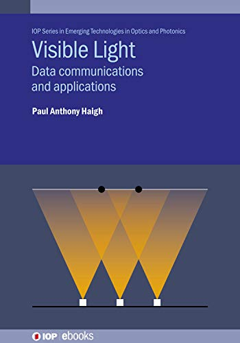 Visible Light: Data communications and applications (IOP Series in Emerging Technologies in Optics and Photonics) (English Edition)