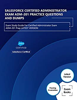SALESFORCE CERTIFIED ADMINISTRATOR EXAM ADM-201 PRACTICE QUESTIONS AND DUMPS : Exam Study Guide For Certified Administrator Exam ADM-201 Prep LATEST VERSION