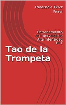 Tao de la Trompeta: Entrenamiento en Intervalos de Alta Intensidad HIIT de [Francisco A. Pérez Ferrer]