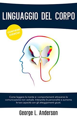 LINGUAGGIO DEL CORPO: Come leggere la mente e i comportamenti attraverso la comunicazione non verbale.Interpreta le personalità e aumenta le tue capacità ... gli atteggiamenti giusti.CONTIENE ESERCIZI