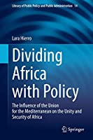 Dividing Africa with Policy: The Influence of the Union for the Mediterranean on the Unity and Security of Africa (Library of Public Policy and Public Administration, 14)
