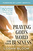 Praying God's Word for Your Business: 50 Prayers That Will Transform Your Company
