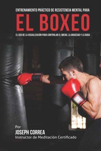 Entrenamiento Practico de Resistencia Mental para el boxeo: El uso de la visualizacion para controlar el miedo, la ansiedad y la duda