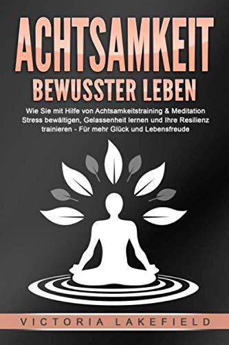 ACHTSAMKEIT - Bewusster leben: Wie Sie mit Hilfe von Achtsamkeitstraining & Meditation Stress bewältigen, Gelassenheit lernen und Ihre Resilienz trainieren – Für mehr Glück & Lebensfreude