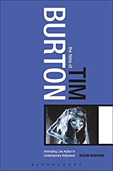The Films of Tim Burton: Animating Live Action in Contemporary Hollywood by [Alison McMahan]