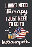 I Don t Need Therapy I Just Need To Go To Indianapolis: Indianapolis Travel Notebook   Indianapolis Vacation Journal   Diary And Logbook Gift   To Do ... More    6x 9 (15.24 x 22.86 cm) 120 Pages