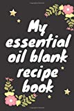 My essential oil blank recipe book: Journal, Blank Recipe Book, Blank Journal to Write Your Most Used Blends, a blank recipe book for your recipes, ... Write in for Women and men, 6x9 in, 126pages -  Independently published