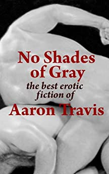 [Aaron Travis]のNo Shades of Gray: The Best Erotic Fiction of Aaron Travis (The Aaron Travis Erotic Library Book 15) (English Edition)
