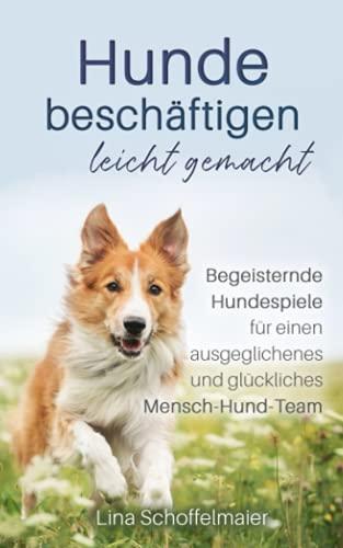 Hunde beschäftigen leicht gemacht: Begeisternde Hundespiele für einen ausgeglichenes und glückliches Mensch-Hund-Team