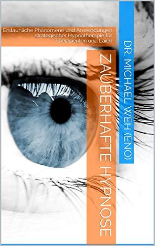 Zauberhafte Hypnose: Erstaunliche Phänomene und Anwendungen strategischer Hypnotherapie für Therapeuten und Laien