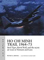Ho Chi Minh Trail 1964-73: Steel Tiger, Barrel Roll, and the Secret Air Wars in Vietnam and Laos (Air Campaign)