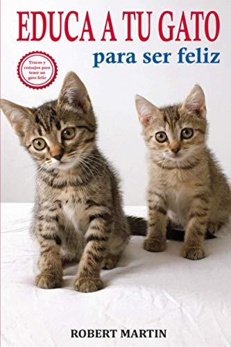 EDUCA A TU GATO PARA SER FELIZ: Instrucciones, consejos, trucos y señales de adiestramiento felino para educar a tu gato y conseguir que sea cariñoso ... de una convivencia feliz paso a paso