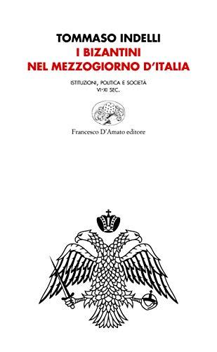 I bizantini nel Mezzogiorno d'Italia. Istituzioni, politica e società VI-XI Sec.