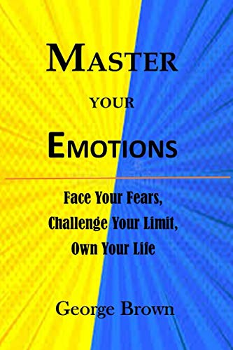 MASTER YOUR EMOTIONS:: FACE YOUR FEARS, CHALLENGE YOUR LIMIT, OWN YOUR LIFE