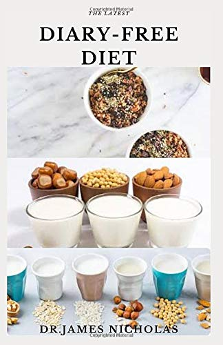 THE LATEST DIARY-FREE DIET: Delicious Simple and Satisfying Recipes Without Dairy For Maximum Health Includes Dietary Management